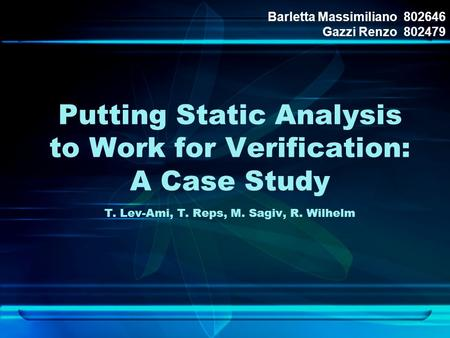 Putting Static Analysis to Work for Verification: A Case Study T. Lev-Ami, T. Reps, M. Sagiv, R. Wilhelm Barletta Massimiliano 802646 Gazzi Renzo 802479.