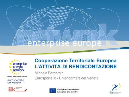 Venezia, 17 febbraio 2009 European Commission Enterprise and Industry Cooperazione Territoriale Europea LATTIVITÀ DI RENDICONTAZIONE Michela Bergamin Eurosportello.