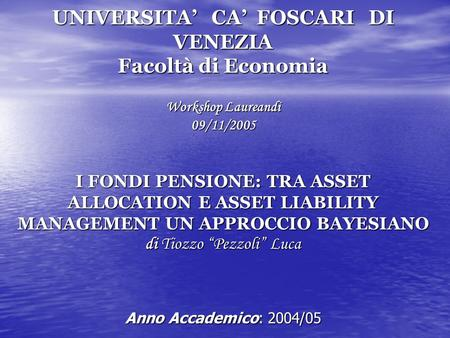 UNIVERSITA CA FOSCARI DI VENEZIA Facoltà di Economia Workshop Laureandi 09/11/2005 I FONDI PENSIONE: TRA ASSET ALLOCATION E ASSET LIABILITY MANAGEMENT.