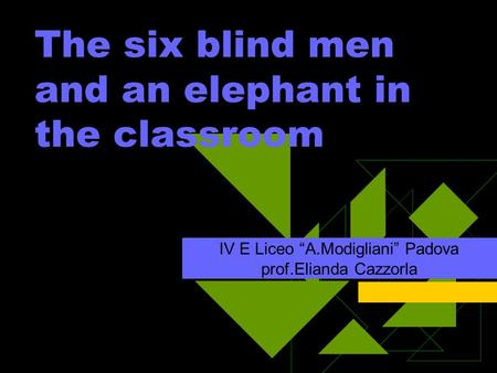 The six blind men and an elephant in the classroom IV E Liceo A.Modigliani Padova prof.Elianda Cazzorla.