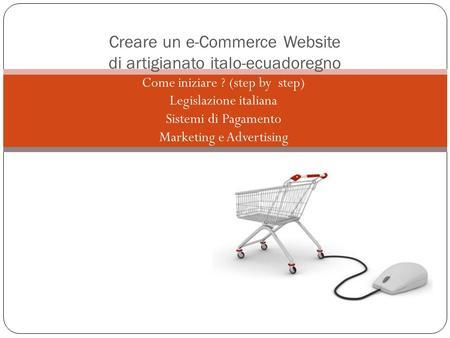 - Come iniziare ? (step by step) - Legislazione italiana - Sistemi di Pagamento - Marketing e Advertising Creare un e-Commerce Website di artigianato italo-ecuadoregno.