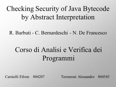 Checking Security of Java Bytecode by Abstract Interpretation R. Barbuti - C. Bernardeschi - N. De Francesco Corso di Analisi e Verifica dei Programmi.