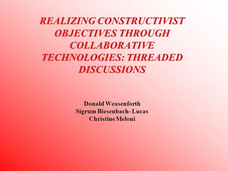 REALIZING CONSTRUCTIVIST OBJECTIVES THROUGH COLLABORATIVE TECHNOLOGIES: THREADED DISCUSSIONS Donald Weasenforth Sigrum Biesenbach- Lucas Christine Meloni.
