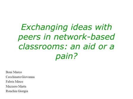 Exchanging ideas with peers in network-based classrooms: an aid or a pain? Boni Marco Cecchinato Giovanna Fabris Mirco Mazzero Marta Ronchin Giorgia.