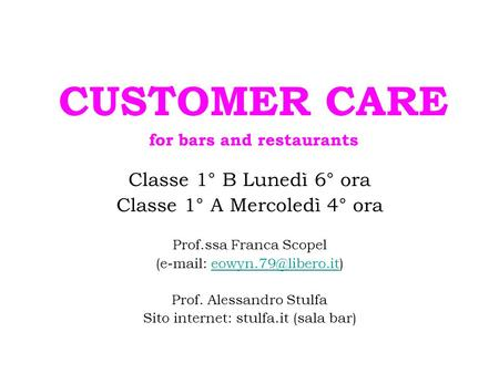 CUSTOMER CARE for bars and restaurants Classe 1° B Lunedì 6° ora Classe 1° A Mercoledì 4° ora Prof.ssa Franca Scopel (