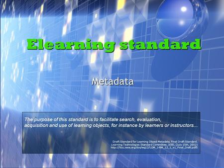 Elearning standard Metadata The purpose of this standard is to facilitate search, evaluation, acquisition and use of learning objects, for instance by.