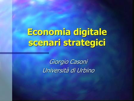 Economia digitale scenari strategici Giorgio Casoni Università di Urbino.
