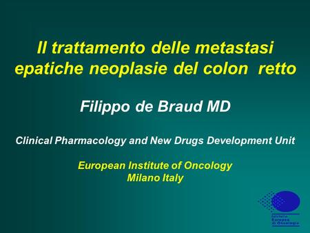 Il trattamento delle metastasi epatiche neoplasie del colon retto Filippo de Braud MD Clinical Pharmacology and New Drugs Development Unit European.