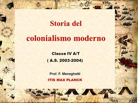 IV A/Tel Itis Planck 2003-041 Storia del colonialismo moderno Classe IV A/T ( A.S. 2003-2004) Prof. F. Meneghetti ITIS MAX PLANCK.