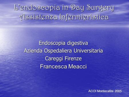 Lendoscopia in Day Surgery Assistenza Infermieristica Endoscopia digestiva Azienda Ospedaliera Universitaria Careggi Firenze Francesca Meacci ACOI Montecatini.