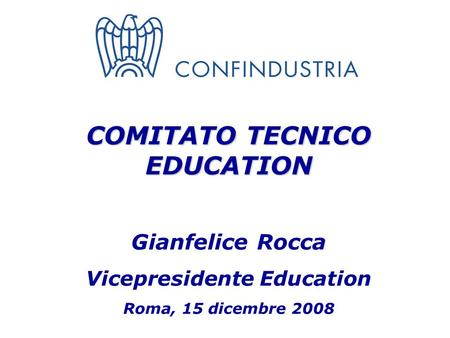 COMITATO TECNICO EDUCATION Gianfelice Rocca Vicepresidente Education Roma, 15 dicembre 2008.
