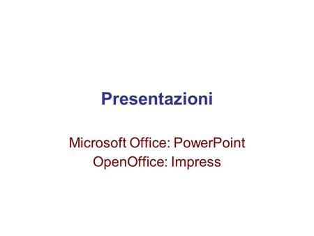 Presentazioni Microsoft Office: PowerPoint OpenOffice: Impress.