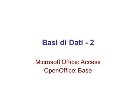Basi di Dati - 2 Microsoft Office: Access OpenOffice: Base.