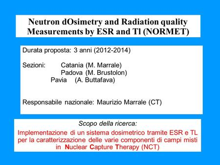 Neutron dOsimetry and Radiation quality Measurements by ESR and Tl (NORMET) Durata proposta: 3 anni (2012-2014) Sezioni: Catania (M. Marrale) Padova (M.
