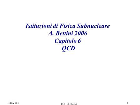 1/23/2014 C.5 A. Bettini 1 Istituzioni di Fisica Subnucleare A. Bettini 2006 Capitolo 6 QCD.