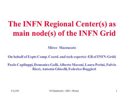 4/12/00M.Mazzucato – GR1 - Roma1 The INFN Regional Center(s) as main node(s) of the INFN Grid Mirco Mazzucato On behalf of Expts Comp. Coord. and tech.