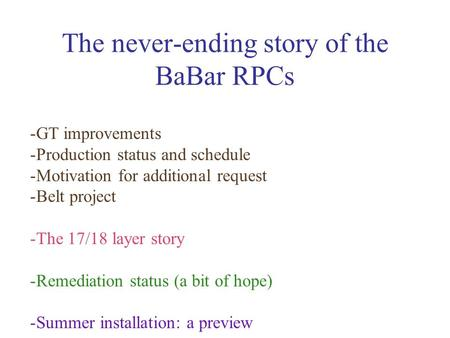 The never-ending story of the BaBar RPCs -GT improvements -Production status and schedule -Motivation for additional request -Belt project -The 17/18 layer.