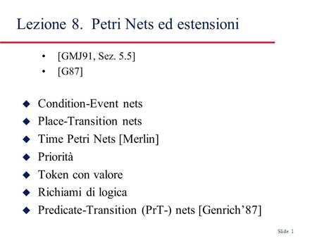 Slide 1 [GMJ91, Sez. 5.5] [G87] u Condition-Event nets u Place-Transition nets u Time Petri Nets [Merlin] u Priorità u Token con valore u Richiami di logica.