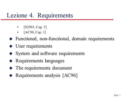 Slide 1 [S2001, Cap. 5] [AC96, Cap. 1] u Functional, non-functional, domain requirements u User requirements u System and software requirements u Requirements.
