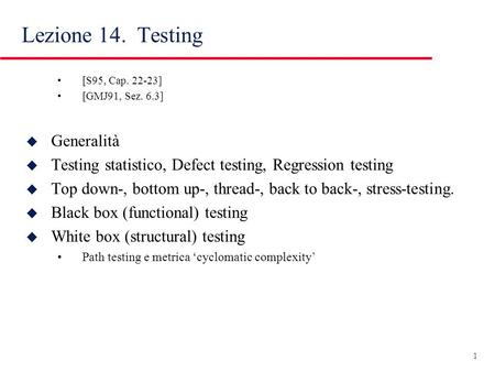 1 Lezione 14. Testing [S95, Cap. 22-23] [GMJ91, Sez. 6.3] u Generalità u Testing statistico, Defect testing, Regression testing u Top down-, bottom up-,