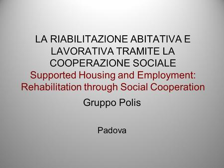 LA RIABILITAZIONE ABITATIVA E LAVORATIVA TRAMITE LA COOPERAZIONE SOCIALE Supported Housing and Employment: Rehabilitation through Social Cooperation Gruppo.