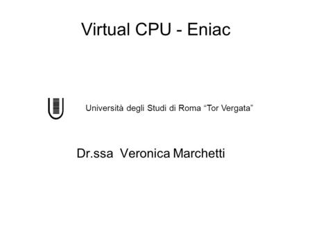 Virtual CPU - Eniac Dr.ssa Veronica Marchetti Università degli Studi di Roma Tor Vergata.