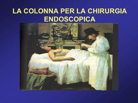LA COLONNA PER LA CHIRURGIA ENDOSCOPICA. Possiamo distinguere il materiale per la chirurgia endoscopica in due macro- categorie: La colonna endoscopica;