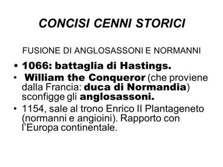 CONCISI CENNI STORICI FUSIONE DI ANGLOSASSONI E NORMANNI 1066: battaglia di Hastings. William the Conqueror (che proviene dalla Francia: duca di Normandia.