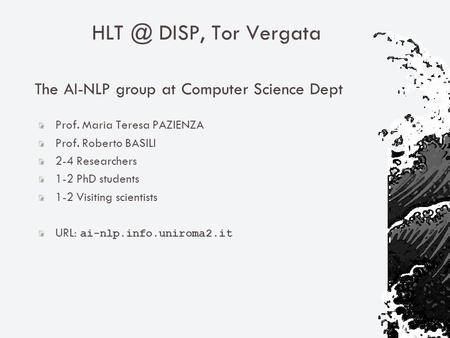 DISP, Tor Vergata The AI-NLP group at Computer Science Dept Prof. Maria Teresa PAZIENZA Prof. Roberto BASILI 2-4 Researchers 1-2 PhD students 1-2.