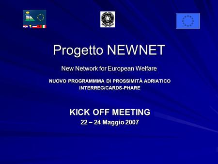 Progetto NEWNET New Network for European Welfare NUOVO PROGRAMMMA DI PROSSIMITÀ ADRIATICO INTERREG/CARDS-PHARE KICK OFF MEETING 22 – 24 Maggio 2007.