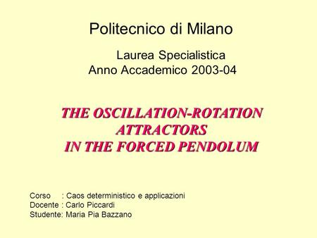 Politecnico di Milano Laurea Specialistica Anno Accademico 2003-04 THE OSCILLATION-ROTATION ATTRACTORS IN THE FORCED PENDOLUM Corso : Caos deterministico.
