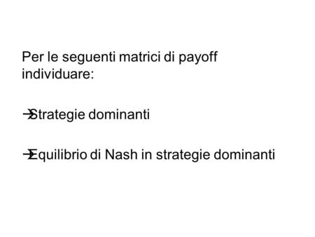 Per le seguenti matrici di payoff individuare: Strategie dominanti Equilibrio di Nash in strategie dominanti.