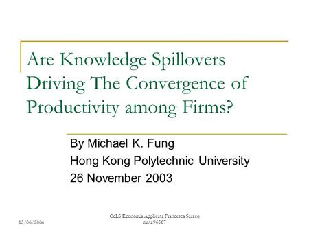 13/06/2006 CdLS Economia Applicata Francesca Saraco matr.96567 Are Knowledge Spillovers Driving The Convergence of Productivity among Firms? By Michael.