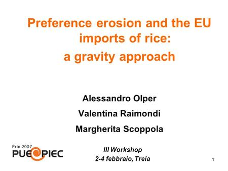 1 Preference erosion and the EU imports of rice: a gravity approach Alessandro Olper Valentina Raimondi Margherita Scoppola III Workshop 2-4 febbraio,