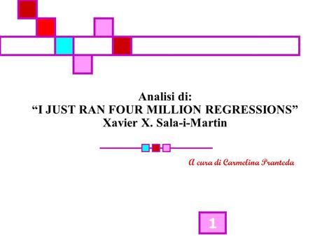 1 Analisi di: I JUST RAN FOUR MILLION REGRESSIONS Xavier X. Sala-i-Martin A cura di Carmelina Pranteda.