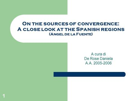 1 On the sources of convergence: A close look at the Spanish regions (Angel de la Fuente) A cura di De Rose Daniela A.A. 2005-2006.
