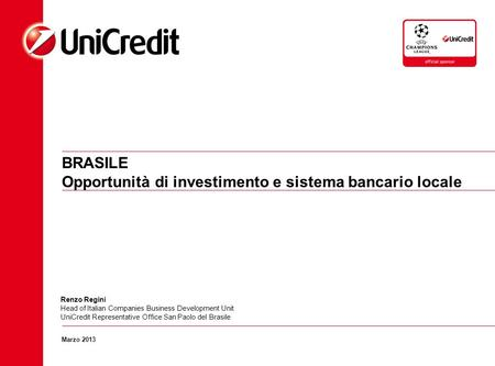BRASILE Opportunità di investimento e sistema bancario locale Marzo 2013 Renzo Regini Head of Italian Companies Business Development Unit UniCredit Representative.