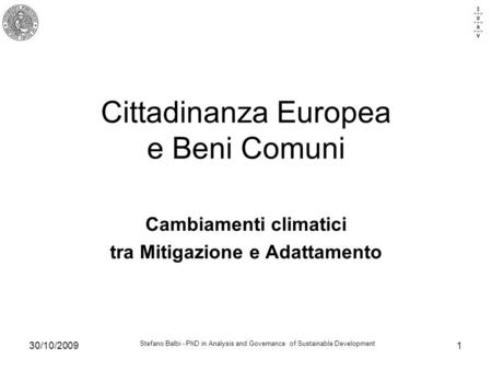 Stefano Balbi - PhD in Analysis and Governance of Sustainable Development 30/10/20091 Cittadinanza Europea e Beni Comuni Cambiamenti climatici tra Mitigazione.