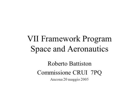 VII Framework Program Space and Aeronautics Roberto Battiston Commissione CRUI 7PQ Ancona 20 maggio 2005.