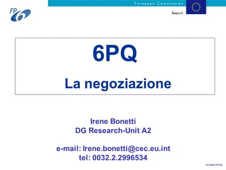 Not legally binding 6PQ La negoziazione Irene Bonetti DG Research-Unit A2   tel: 0032.2.2996534.