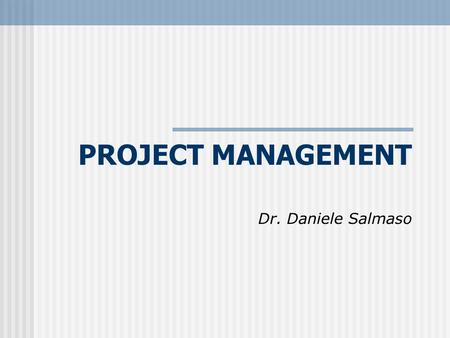 PROJECT MANAGEMENT Dr. Daniele Salmaso.