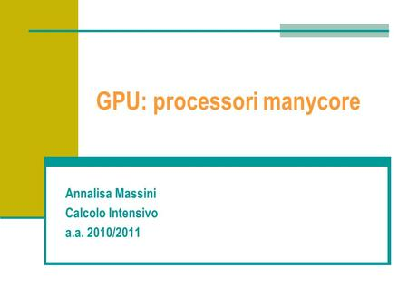 GPU: processori manycore Annalisa Massini Calcolo Intensivo a.a. 2010/2011.