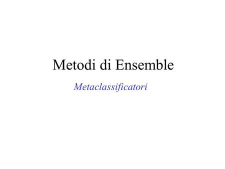 Metodi di Ensemble Metaclassificatori. Metodi di Ensemble... classificatori C1C1 C2C2 CnCn metodo di ensemble istanza in input classificazione di ensemble.