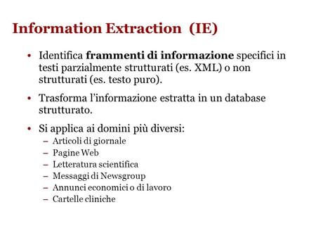 Information Extraction. Information Extraction (IE) Identifica frammenti di informazione specifici in testi parzialmente strutturati (es. XML) o non strutturati.