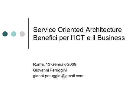 Service Oriented Architecture Benefici per lICT e il Business Roma, 13 Gennaio 2009 Giovanni Peruggini