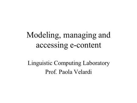 Modeling, managing and accessing e-content Linguistic Computing Laboratory Prof. Paola Velardi.