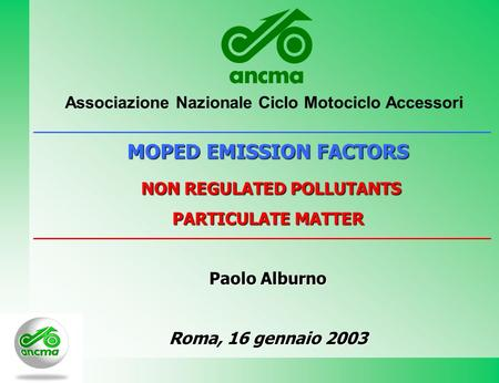 MOPED EMISSION FACTORS NON REGULATED POLLUTANTS NON REGULATED POLLUTANTS PARTICULATE MATTER Paolo Alburno Roma, 16 gennaio 2003 Associazione Nazionale.