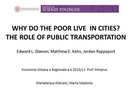 WHY DO THE POOR LIVE IN CITIES? THE ROLE OF PUBLIC TRANSPORTATION Edward L. Glaeser, Matthew E. Kahn, Jordan Rappaport Economia Urbana e Regionale a.a.
