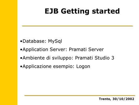 EJB Getting started Database: MySql Application Server: Pramati Server Ambiente di sviluppo: Pramati Studio 3 Applicazione esempio: Logon Trento, 30/10/2002.