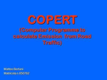 COPERT (Computer Programme to calculate Emission from Road Traffic) Matteo Bertani Matricola n.650762.